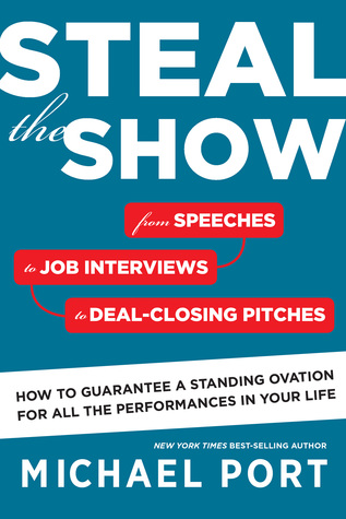 Steal the Show: From Speeches to Job Interviews to Deal-Closing Pitches