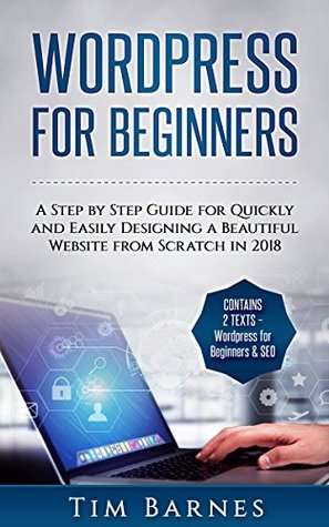 Wordpress for Beginners: A Step by Step Guide for Quickly and Easily Designing a Beautiful Website from Scratch in 2018